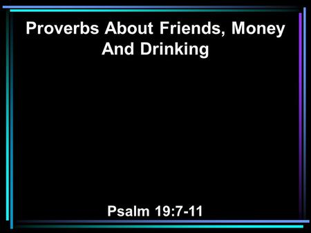 Proverbs About Friends, Money And Drinking Psalm 19:7-11.