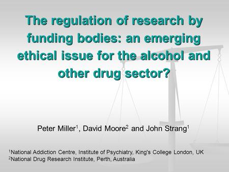 The regulation of research by funding bodies: an emerging ethical issue for the alcohol and other drug sector? Peter Miller 1, David Moore 2 and John Strang.