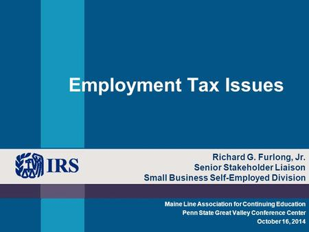 Employment Tax Issues Maine Line Association for Continuing Education Penn State Great Valley Conference Center October 16, 2014 Richard G. Furlong, Jr.