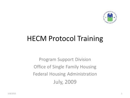 HECM Protocol Training Program Support Division Office of Single Family Housing Federal Housing Administration July, 2009 5/8/20151.