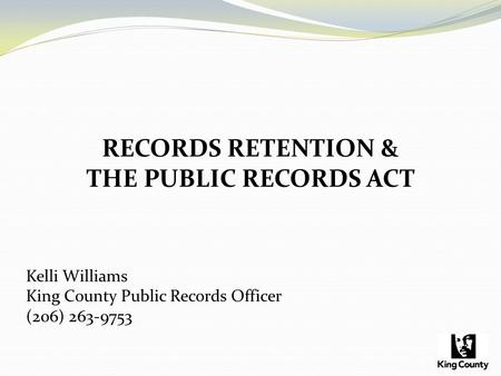 RECORDS RETENTION & THE PUBLIC RECORDS ACT Kelli Williams King County Public Records Officer (206) 263-9753.