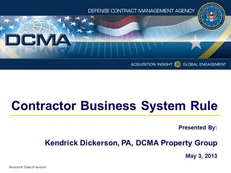 Contractor Business System Rule Revision #, Date (of revision) Presented By: Kendrick Dickerson, PA, DCMA Property Group May 3, 2013.