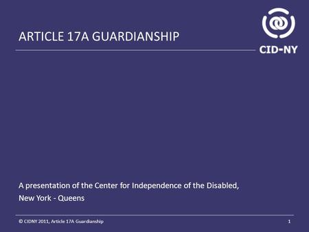 ARTICLE 17A GUARDIANSHIP A presentation of the Center for Independence of the Disabled, New York - Queens 1© CIDNY 2011, Article 17A Guardianship.