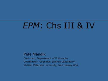 EPM: Chs III & IV Pete Mandik Chairman, Department of Philosophy Coordinator, Cognitive Science Laboratory William Paterson University, New Jersey USA.