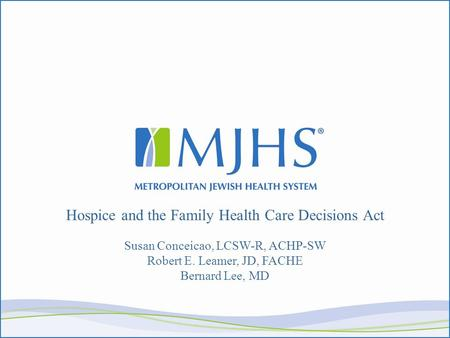 Hospice and the Family Health Care Decisions Act Susan Conceicao, LCSW-R, ACHP-SW Robert E. Leamer, JD, FACHE Bernard Lee, MD.