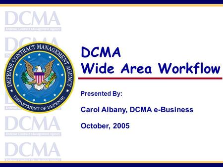 DCMA Wide Area Workflow Presented By: Carol Albany, DCMA e-Business October, 2005.