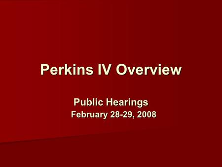 Perkins IV Overview Public Hearings February 28-29, 2008.