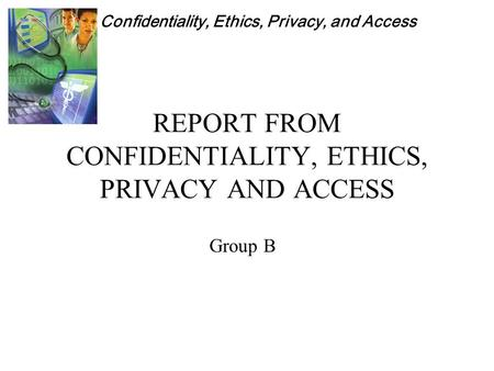 Confidentiality, Ethics, Privacy, and Access REPORT FROM CONFIDENTIALITY, ETHICS, PRIVACY AND ACCESS Group B.