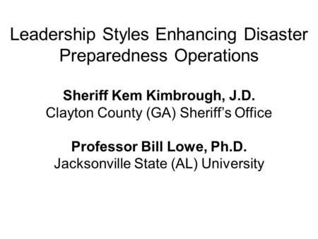 Leadership Styles Enhancing Disaster Preparedness Operations Sheriff Kem Kimbrough, J.D. Clayton County (GA) Sheriff's Office Professor Bill Lowe, Ph.D.