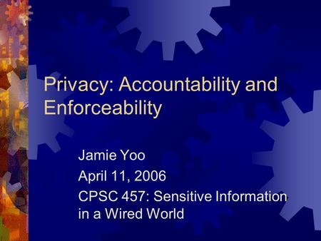 Privacy: Accountability and Enforceability Jamie Yoo April 11, 2006 CPSC 457: Sensitive Information in a Wired World.