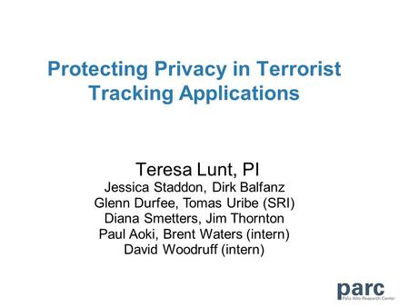 Protecting Privacy in Terrorist Tracking Applications Teresa Lunt, PI Jessica Staddon, Dirk Balfanz Glenn Durfee, Tomas Uribe (SRI) Diana Smetters, Jim.