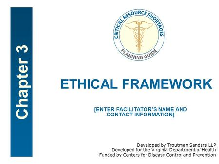 Chapter 3 ETHICAL FRAMEWORK [ENTER FACILITATOR'S NAME AND CONTACT INFORMATION] Developed by Troutman Sanders LLP Developed for the Virginia Department.