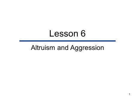 1 Lesson 6 Altruism and Aggression. 2 Lesson Outline  Motivation to Help and Harm  Helpers, Aggressors, and Targets  The Contexts of Aggression and.