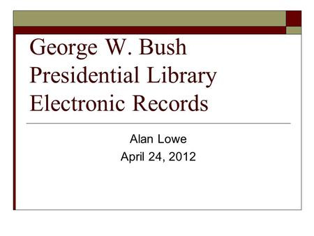 George W. Bush Presidential Library Electronic Records Alan Lowe April 24, 2012.