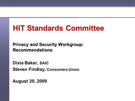 1 HIT Standards Committee Privacy and Security Workgroup: Recommendations Dixie Baker, SAIC Steven Findlay, Consumers Union August 20, 2009.
