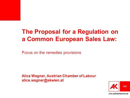 Wien.arbeiterkammer.at The Proposal for a Regulation on a Common European Sales Law: Focus on the remedies provisions Alice Wagner, Austrian Chamber of.