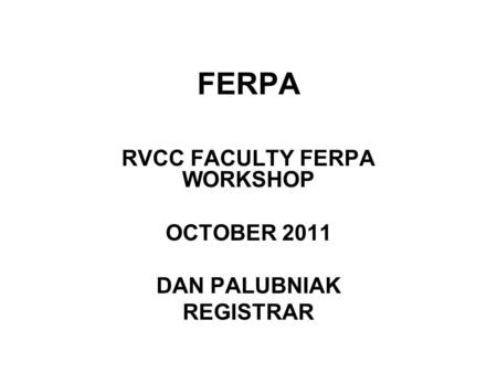 FERPA RVCC FACULTY FERPA WORKSHOP OCTOBER 2011 DAN PALUBNIAK REGISTRAR.