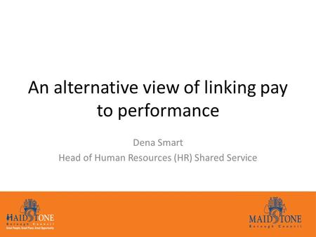 An alternative view of linking pay to performance Dena Smart Head of Human Resources (HR) Shared Service.