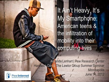 It Ain't Heavy, It's My Smartphone : American teens & the infiltration of mobility into their computing lives Amanda Lenhart | Pew Research Center Hardwick-Day.