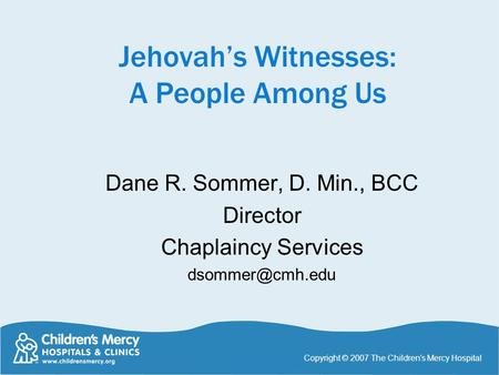 Jehovah's Witnesses: A People Among Us Dane R. Sommer, D. Min., BCC Director Chaplaincy Services Copyright © 2007 The Children's Mercy.