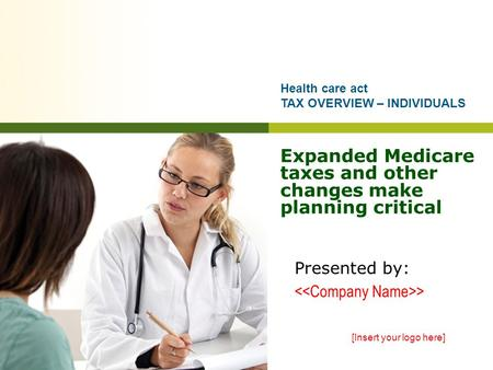 Expanded Medicare taxes and other changes make planning critical Presented by: > [Insert your logo here] Health care act TAX OVERVIEW – INDIVIDUALS.