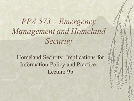 PPA 573 – Emergency Management and Homeland Security Homeland Security: Implications for Information Policy and Practice – Lecture 9b.