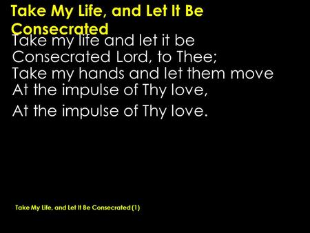 Take My Life, and Let It Be Consecrated Take my life and let it be Consecrated Lord, to Thee; Take my hands and let them move At the impulse of Thy love,