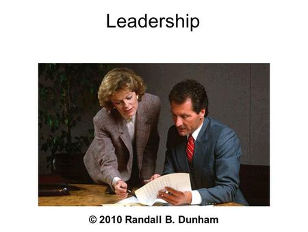 Leadership © 2010 Randall B. Dunham. Issues Understand common leadership models Understand the selection and training implications of each model Understand.