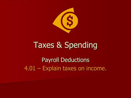 Taxes & Spending Payroll Deductions 4.01 – Explain taxes on income.