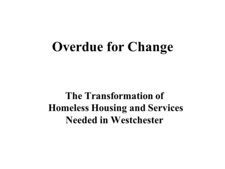 Overdue for Change The Transformation of Homeless Housing and Services Needed in Westchester.