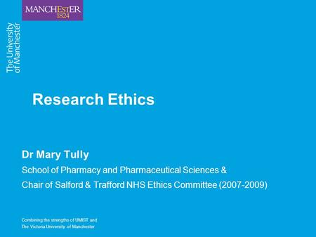 Combining the strengths of UMIST and The Victoria University of Manchester Research Ethics Dr Mary Tully School of Pharmacy and Pharmaceutical Sciences.