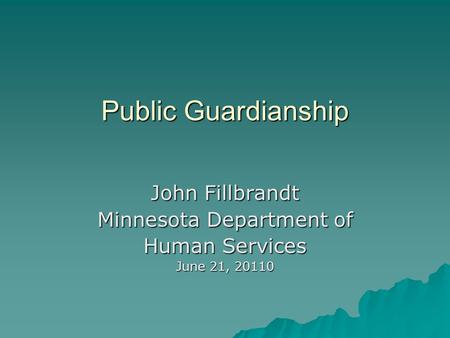 Public Guardianship John Fillbrandt Minnesota Department of Human Services June 21, 20110.