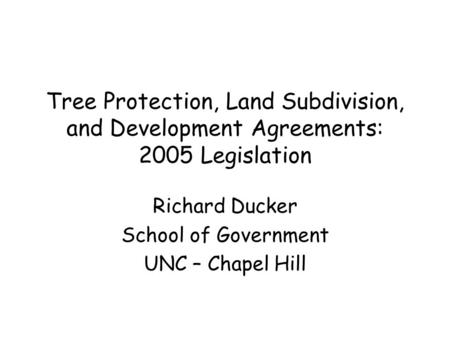 Tree Protection, Land Subdivision, and Development Agreements: 2005 Legislation Richard Ducker School of Government UNC – Chapel Hill.