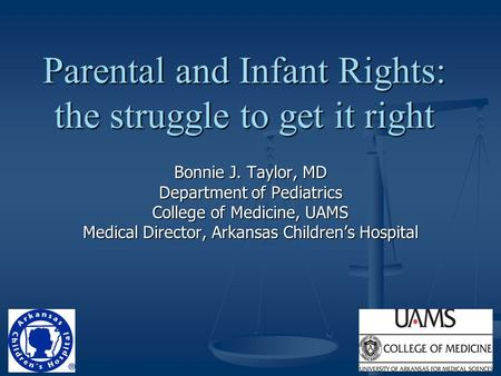 Parental and Infant Rights: the struggle to get it right Bonnie J. Taylor, MD Department of Pediatrics College of Medicine, UAMS Medical Director, Arkansas.