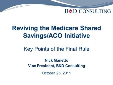 Reviving the Medicare Shared Savings/ACO Initiative Key Points of the Final Rule Nick Manetto Vice President, B&D Consulting October 25, 2011.