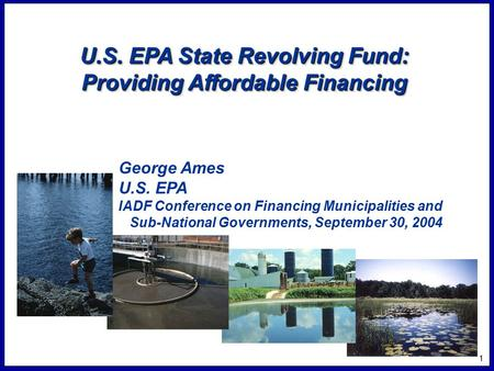 1 U.S. EPA State Revolving Fund: Providing Affordable Financing George Ames U.S. EPA IADF Conference on Financing Municipalities and Sub-National Governments,