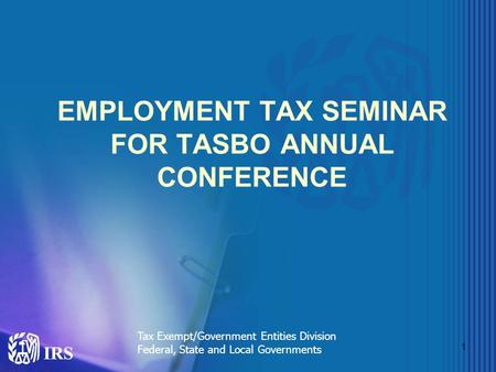 1 EMPLOYMENT TAX SEMINAR FOR TASBO ANNUAL CONFERENCE Tax Exempt/Government Entities Division Federal, State and Local Governments.