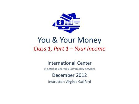 You & Your Money Class 1, Part 1 – Your Income International Center at Catholic Charities Community Services December 2012 Instructor: Virginia Guilford.