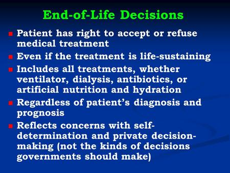 End-of-Life Decisions Patient has right to accept or refuse medical treatment Even if the treatment is life-sustaining Includes all treatments, whether.