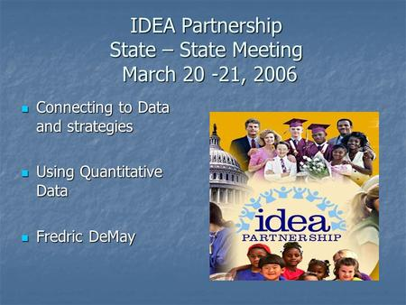 IDEA Partnership State – State Meeting March 20 -21, 2006 Connecting to Data and strategies Connecting to Data and strategies Using Quantitative Data Using.