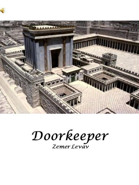 Doorkeeper Zemer Levav. Better is one day in Thy courts Than a thousand anywhere else Better is one day in Thy courts Than a thousand anywhere else.