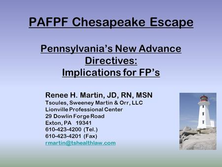 PAFPF Chesapeake Escape Pennsylvania's New Advance Directives: Implications for FP's Renee H. Martin, JD, RN, MSN Tsoules, Sweeney Martin & Orr, LLC Lionville.