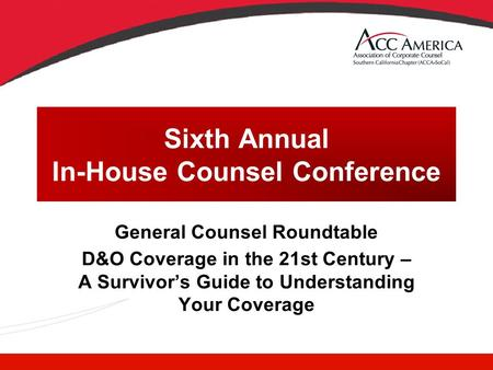 Sixth Annual In-House Counsel Conference General Counsel Roundtable D&O Coverage in the 21st Century – A Survivor's Guide to Understanding Your Coverage.
