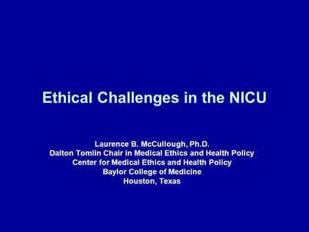 Ethical Challenges in the NICU Laurence B. McCullough, Ph.D. Dalton Tomlin Chair in Medical Ethics and Health Policy Center for Medical Ethics and Health.