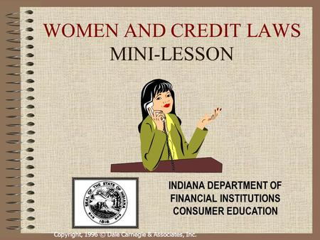 Copyright, 1996 © Dale Carnegie & Associates, Inc. WOMEN AND CREDIT LAWS MINI-LESSON INDIANA DEPARTMENT OF FINANCIAL INSTITUTIONS CONSUMER EDUCATION.