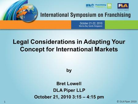 © DLA Piper 2010 1 Legal Considerations in Adapting Your Concept for International Markets by Bret Lowell DLA Piper LLP October 21, 2010 3:15 – 4:15 pm.