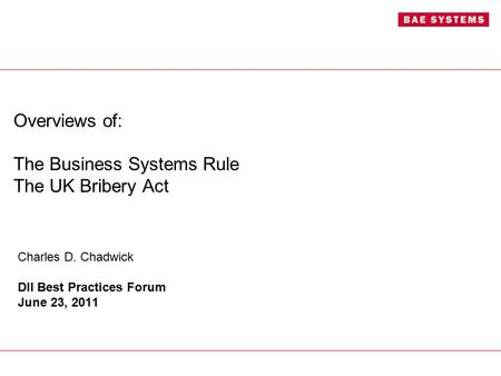 Overviews of: The Business Systems Rule The UK Bribery Act Charles D. Chadwick DII Best Practices Forum June 23, 2011.