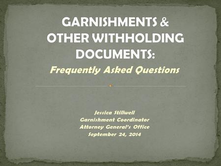 Frequently Asked Questions Jessica Stillwell Garnishment Coordinator Attorney General's Office September 24, 2014.