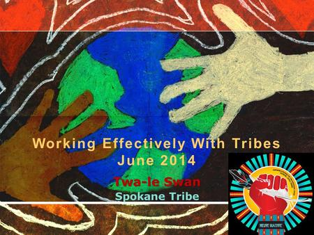 Twa-le Swan Spokane Tribe Working Effectively With Tribes June 2014.