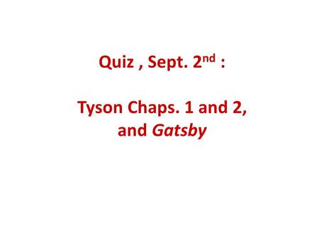 Quiz, Sept. 2 nd : Tyson Chaps. 1 and 2, and Gatsby.